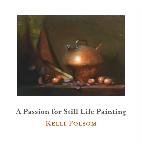 An image of the cover of the book titled A Passion for Still Life Painting by Kelli Folsom